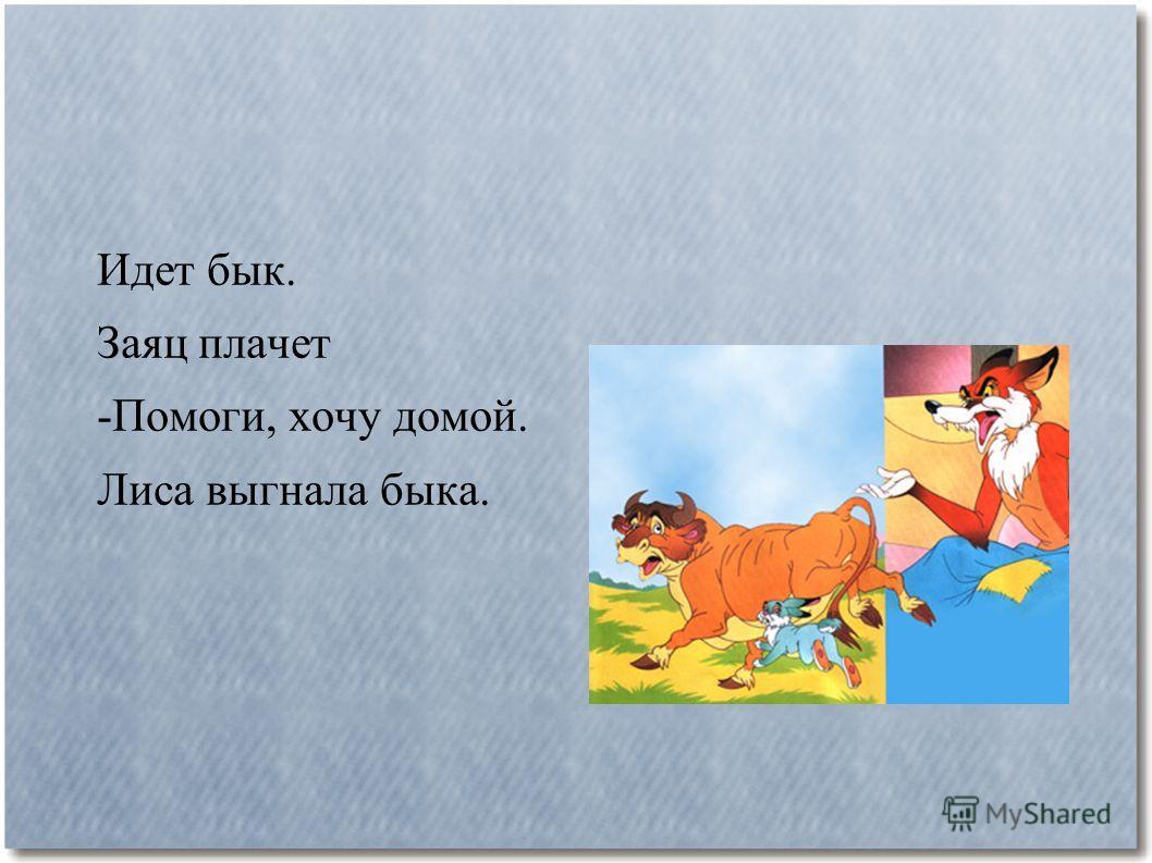 Идет бык. Заяц плачет -Помоги, хочу домой. Лиса выгнала быка.