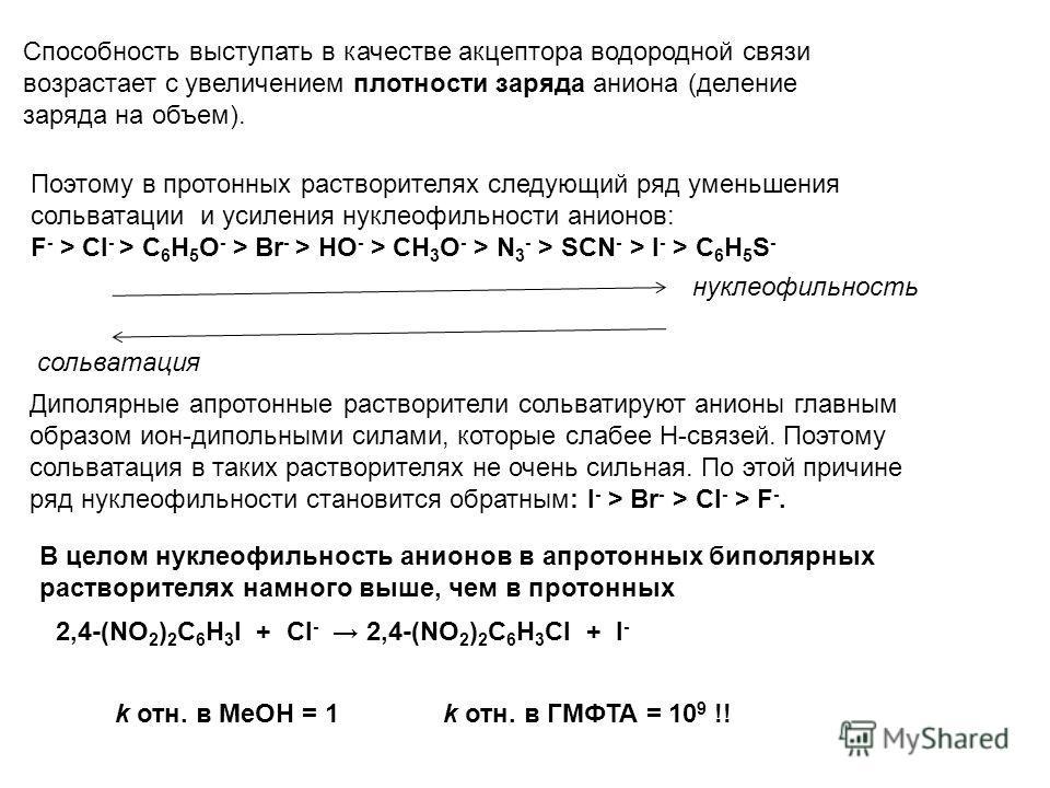 Способность выступать в качестве акцептора водородной связи возрастает с увеличением плот ности заряда аниона (деление заряда на объем). Поэтому в протонных растворителях следующий ряд уменьшения сольватации и усиления нуклеофильности анионов: F - >