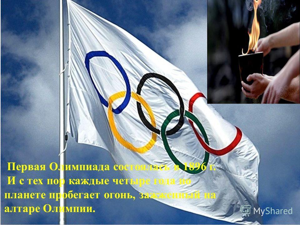 Первая Олимпиада состоялась в 1896 г. И с тех пор каждые четыре года по планете пробегает огонь, зажженный на алтаре Олимпии.