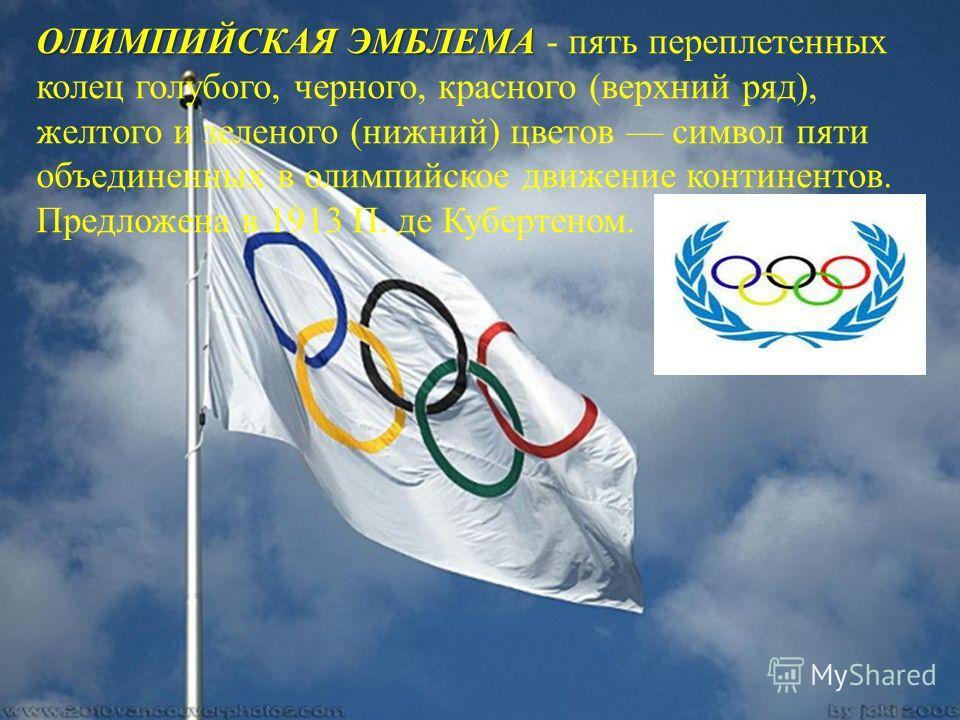 ОЛИМПИЙСКАЯ ЭМБЛЕМА ОЛИМПИЙСКАЯ ЭМБЛЕМА - пять переплетенных колец голубого, черного, красного (верхний ряд), желтого и зеленого (нижний) цветов символ пяти объединенных в олимпийское движение континентов. Предложена в 1913 П. де Кубертеном.