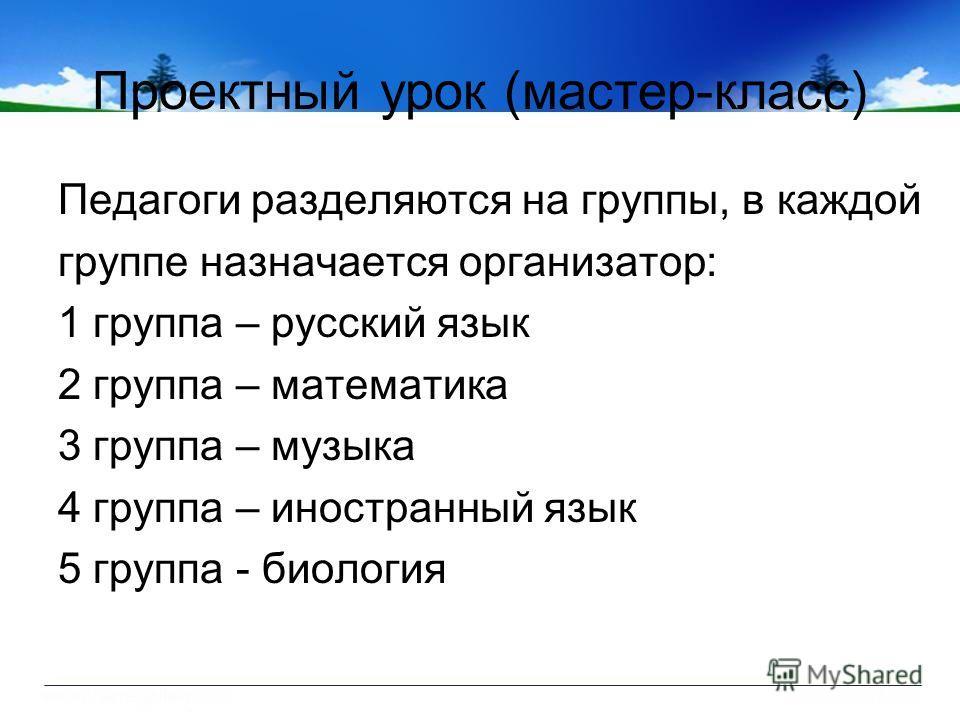 Проектный урок (мастер-класс) Педагоги разделяются на группы, в каждой группе назначается организатор: 1 группа – русский язык 2 группа – математика 3 группа – музыка 4 группа – иностранный язык 5 группа - биология