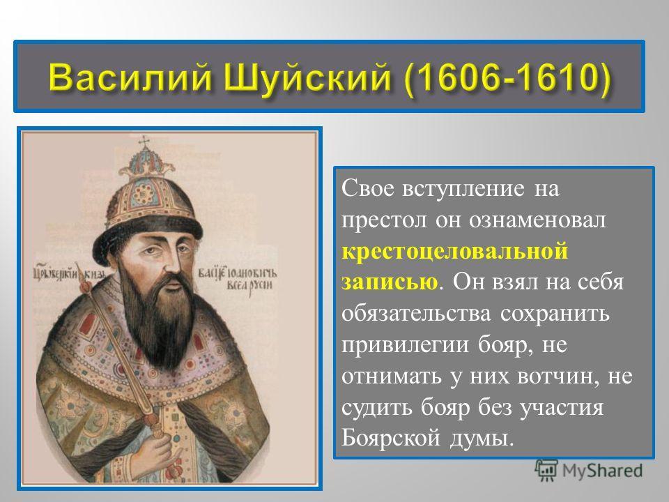 Свое вступление на престол он ознаменовал крестоцеловальной записью. Он взял на себя обязательства сохранить привилегии бояр, не отнимать у них вотчин, не судить бояр без участия Боярской думы.