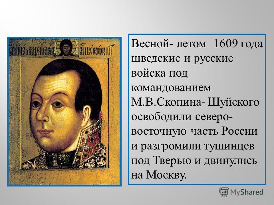 Весной - летом 1609 года шведские и русские войска под командованием М. В. Скопина - Шуйского освободили северо - восточную часть России и разгромили тушинцев под Тверью и двинулись на Москву.