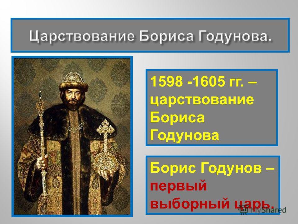 1598 -1605 гг. – царствование Бориса Годунова Борис Годунов – первый выборный царь.