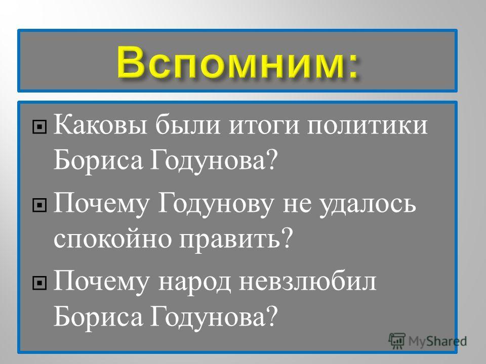 Каковы были итоги политики Бориса Годунова ? Почему Годунову не удалось спокойно править ? Почему народ невзлюбил Бориса Годунова ?