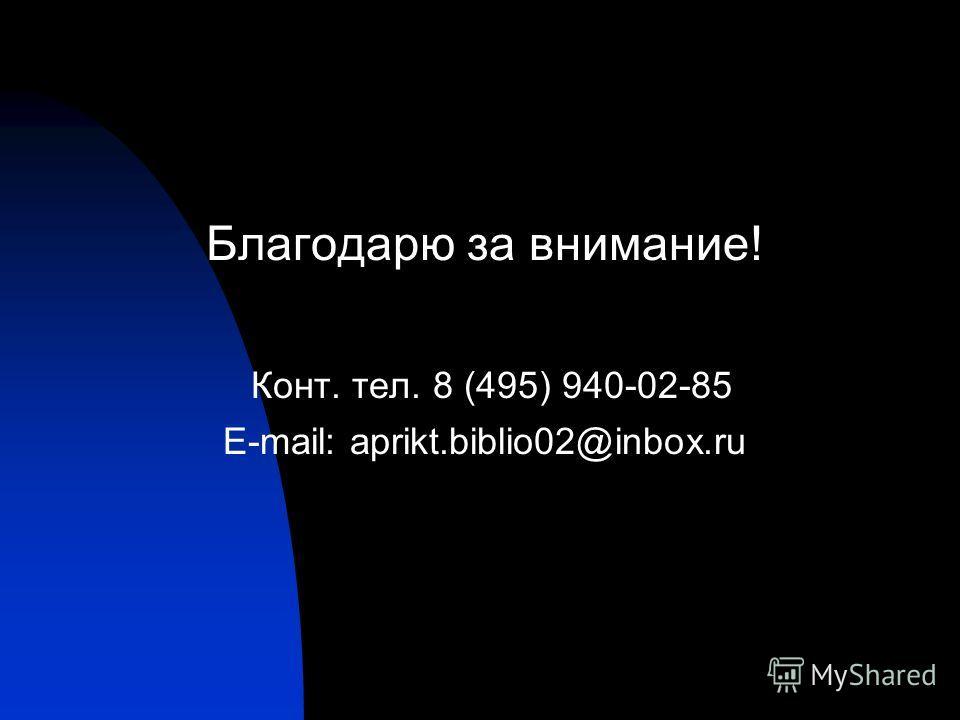 Благодарю за внимание! Конт. тел. 8 (495) 940-02-85 E-mail: aprikt.biblio02@inbox.ru