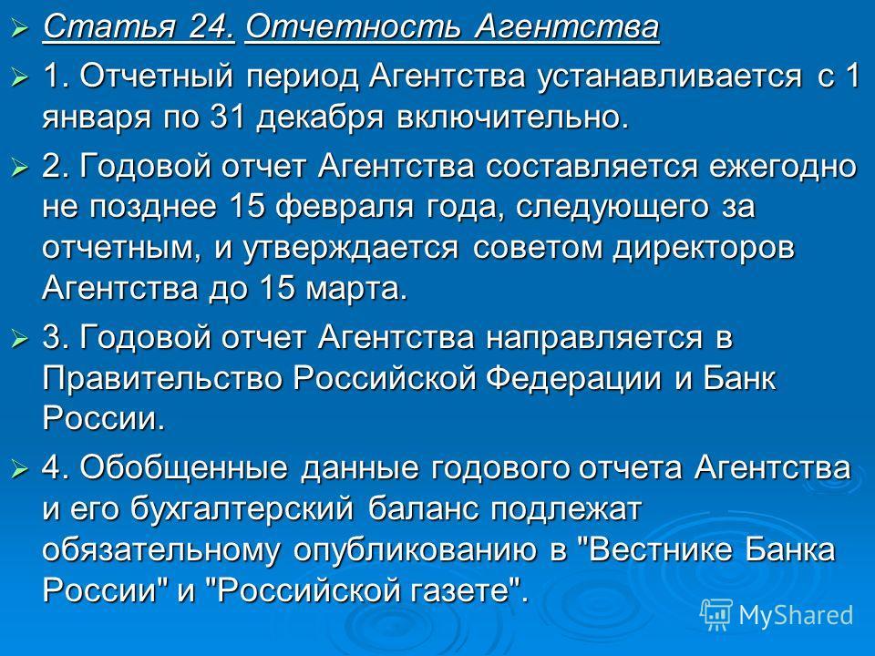 Статья 24. Отчетность Агентства Статья 24. Отчетность Агентства 1. Отчетный период Агентства устанавливается с 1 января по 31 декабря включительно. 1. Отчетный период Агентства устанавливается с 1 января по 31 декабря включительно. 2. Годовой отчет А