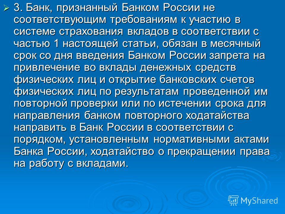 3. Банк, признанный Банком России не соответствующим требованиям к участию в системе страхования вкладов в соответствии с частью 1 настоящей статьи, обязан в месячный срок со дня введения Банком России запрета на привлечение во вклады денежных средст