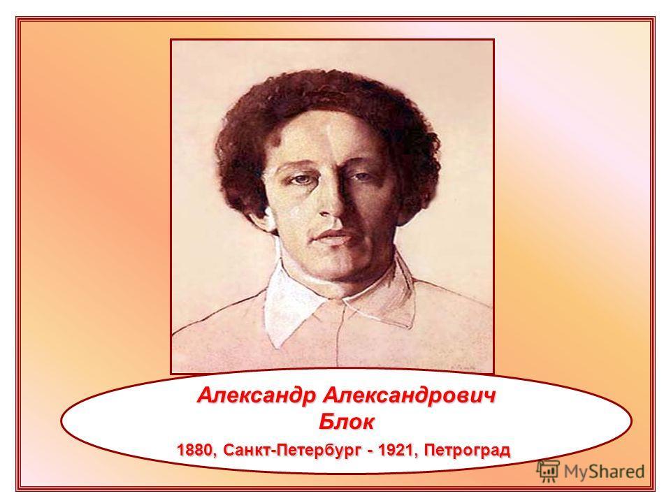 Александр Александрович Блок 1880, Санкт-Петербург - 1921, Петроград