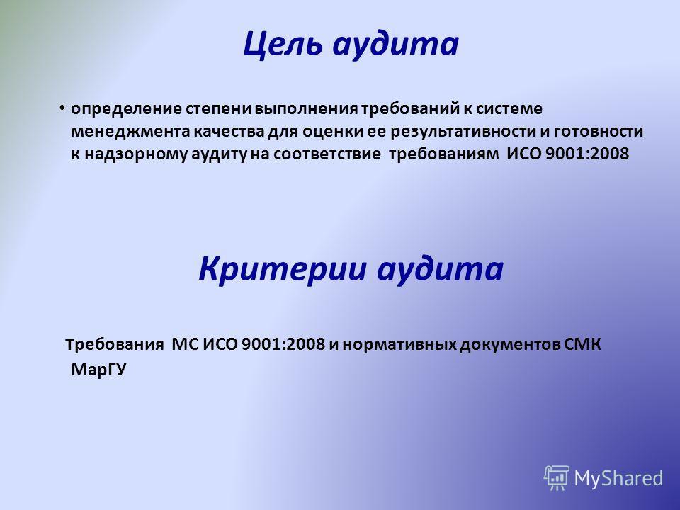 Цель аудита определение степени выполнения требований к системе менеджмента качества для оценки ее результативности и готовности к надзорному аудиту на соответствие требованиям ИСО 9001:2008 Критерии аудита требования МС ИСО 9001:2008 и нормативных д