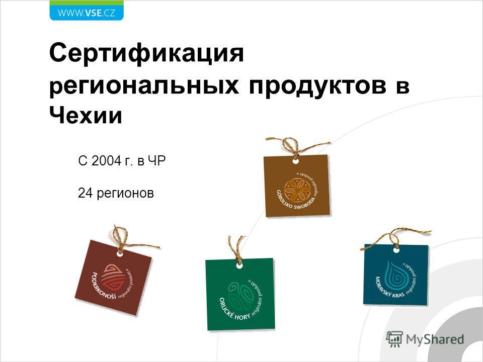 Сертификация региональных продуктов в Чехии С 2004 г. в ЧР 24 регионов