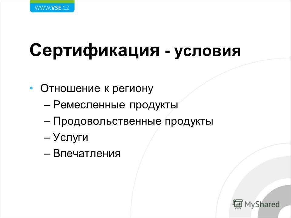 Сертификация - условия Отношение к региону –Ремесленные продукты –Продовольственные продукты –Услуги –Впечатления