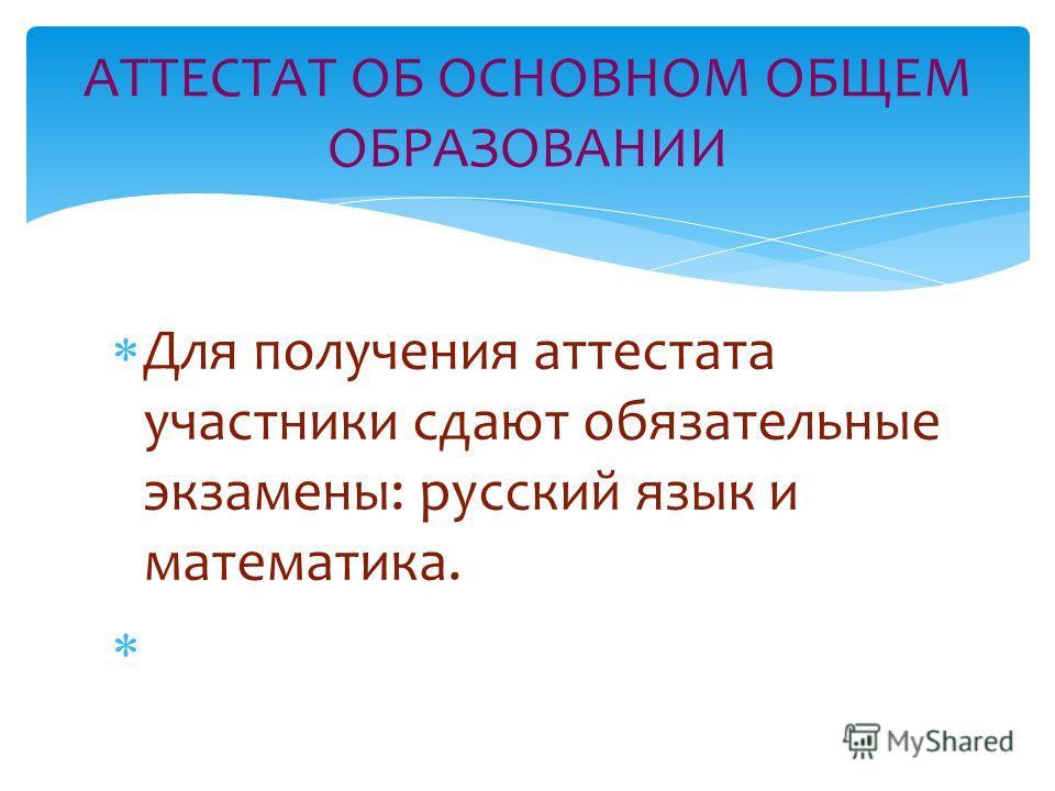 АТТЕСТАТ ОБ ОСНОВНОМ ОБЩЕМ ОБРАЗОВАНИИ Для получения аттестата участники сдают обязательные экзамены: русский язык и математика.