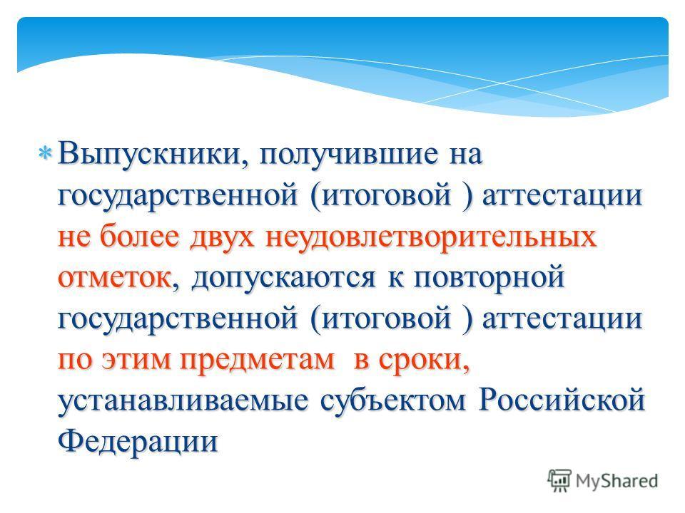 Выпускники, получившие на государственной (итоговой ) аттестации не более двух неудовлетворительных отметок, допускаются к повторной государственной (итоговой ) аттестации по этим предметам в сроки, устанавливаемые субъектом Российской Федерации Выпу