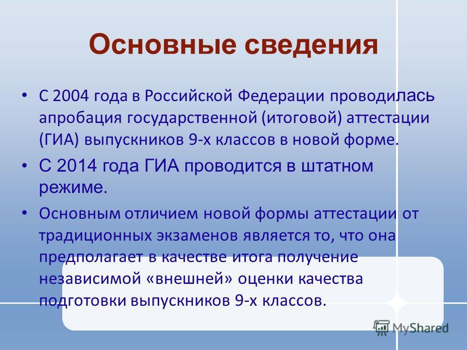 Основные сведения С 2004 года в Российской Федерации проводилась апробация государственной (итоговой) аттестации (ГИА) выпускников 9-х классов в новой форме. С 2014 года ГИА проводится в штатном режиме. Основным отличием новой формы аттестации от тра