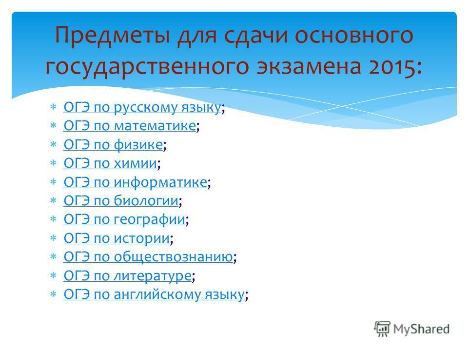 Предметы для сдачи основного государственного экзамена 2015: ОГЭ по русскому языку; ОГЭ по русскому языку ОГЭ по математике; ОГЭ по математике ОГЭ по физике; ОГЭ по физике ОГЭ по химии; ОГЭ по химии ОГЭ по информатике; ОГЭ по информатике ОГЭ по биоло
