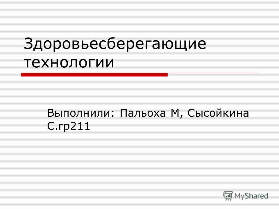 Здоровьесберегающие технологии Выполнили: Пальоха М, Сысойкина С.гр 211