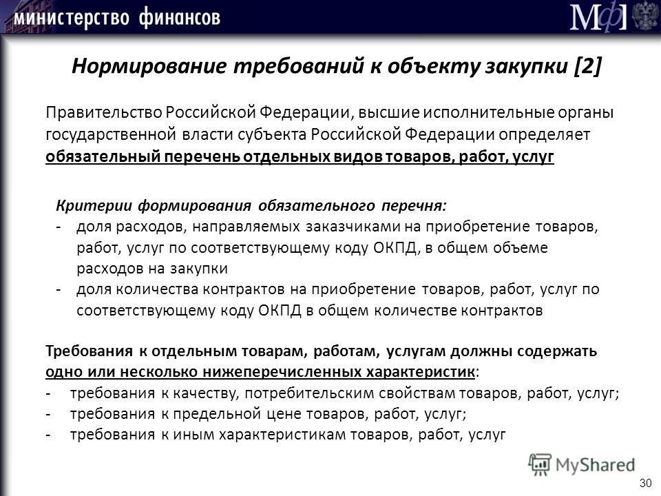 30 Нормирование требований к объекту закупки [2] Правительство Российской Федерации, высшие исполнительные органы государственной власти субъекта Российской Федерации определяет обязательный перечень отдельных видов товаров, работ, услуг Критерии фор