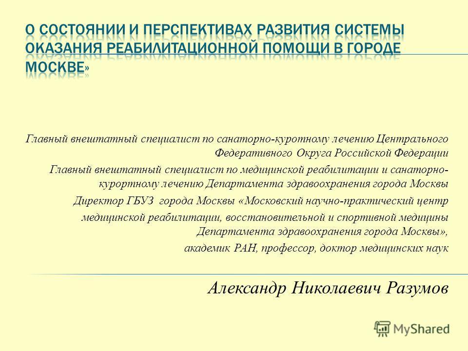 Главный внештатный специалист по санаторно-курортному лечению Центрального Федеративного Округа Российской Федерации Главный внештатный специалист по медицинской реабилитации и санаторно- курортному лечению Департамента здравоохранения города Москвы