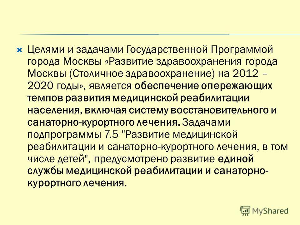 Целями и задачами Государственной Программой города Москвы «Развитие здравоохранения города Москвы (Столичное здравоохранение) на 2012 – 2020 годы», является обеспечение опережающих темпов развития медицинской реабилитации населения, включая систему