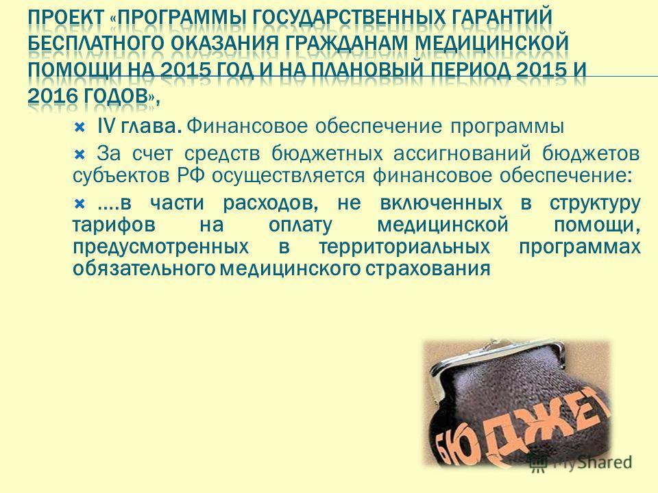 IV глава. Финансовое обеспечение программы За счет средств бюджетных ассигнований бюджетов субъектов РФ осуществляется финансовое обеспечение: ….в части расходов, не включенных в структуру тарифов на оплату медицинской помощи, предусмотренных в терри