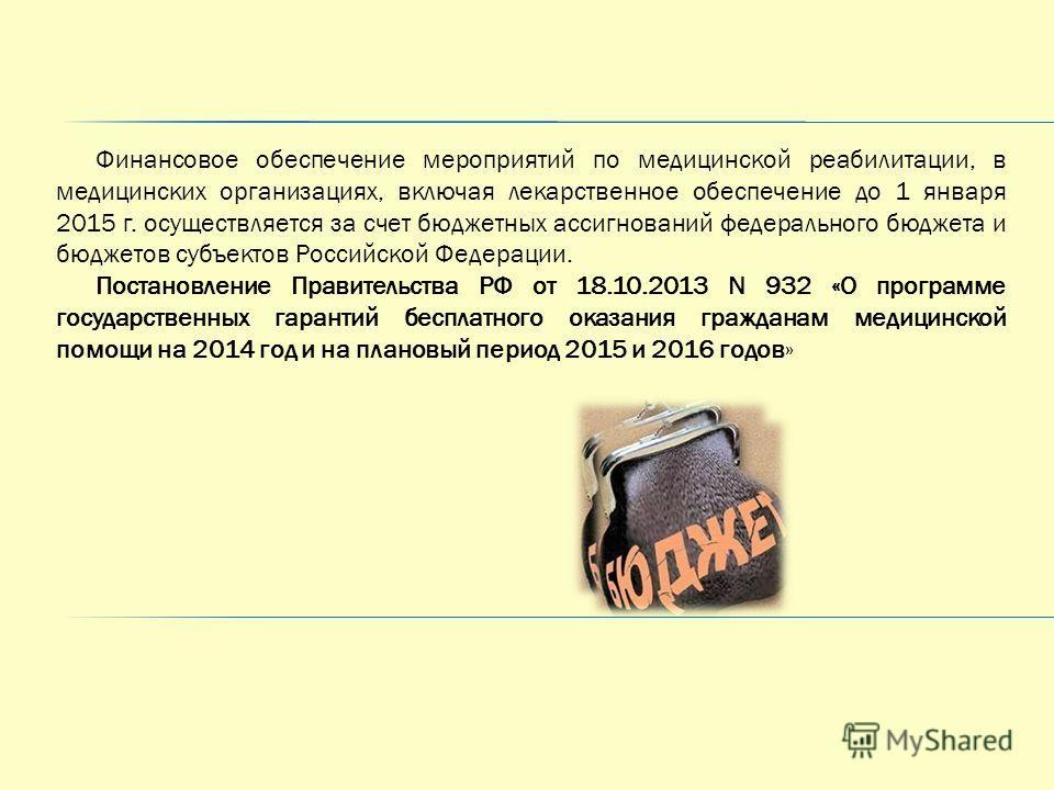 Финансовое обеспечение мероприятий по медицинской реабилитации, в медицинских организациях, включая лекарственное обеспечение до 1 января 2015 г. осуществляется за счет бюджетных ассигнований федерального бюджета и бюджетов субъектов Российской Федер