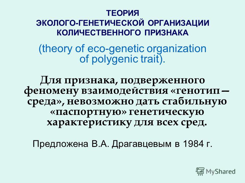 (theory of eco-genetic organization of polygenic trait). Для признака, подверженного феномену взаимодействия «генотип среда», невозможно дать стабильную «паспортную» генетическую характеристику для всех сред. Предложена В.А. Драгавцевым в 1984 г.