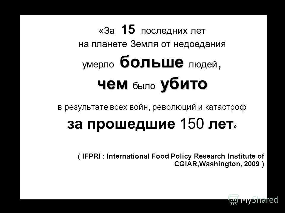 «За 1 5 последних лет на планете Земля от недоедания умерло больше больше людей, чем чем было убито в результате всех войн, революций и катастроф за прошедшие 150 лет » ( IFPRI : International Food Policy Research Institute of CGlAR,Washington, 2009