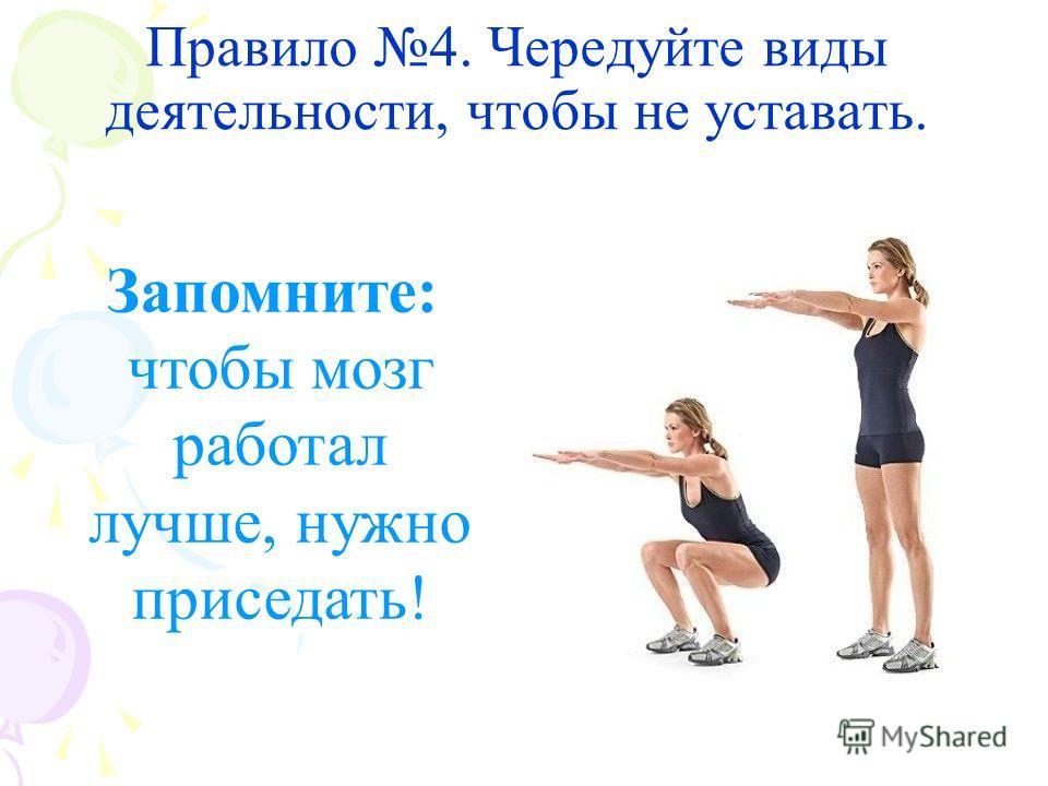 Правило 4. Чередуйте виды деятельности, чтобы не уставать. Запомните: чтобы мозг работал лучше, нужно приседать!