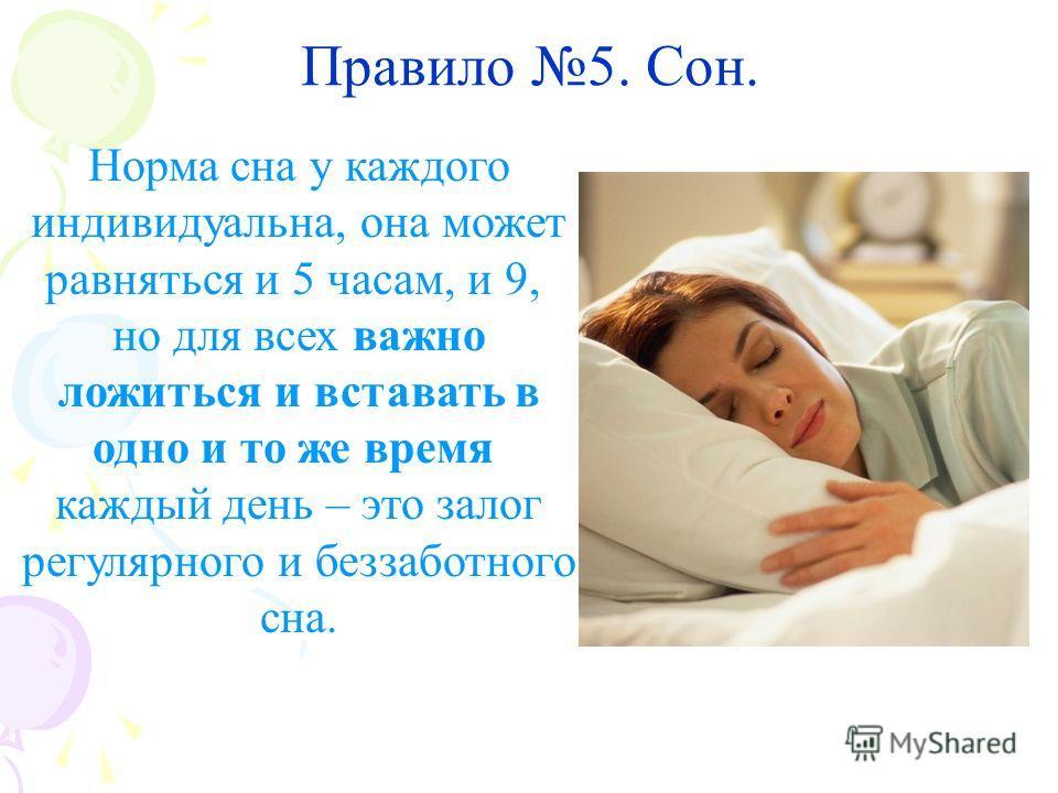 Правило 5. Сон. Норма сна у каждого индивидуальна, она может равняться и 5 часам, и 9, но для всех важно ложиться и вставать в одно и то же время каждый день – это залог регулярного и беззаботного сна.