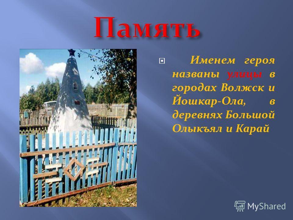 Именем героя названы улицы в городах Волжск и Йошкар-Ола, в деревнях Большой Олыкъял и Карай