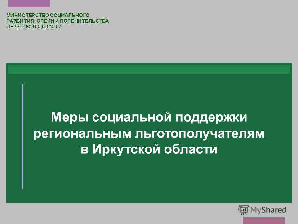 Меры социальной поддержки региональным льготополучателям в Иркутской области МИНИСТЕРСТВО СОЦИАЛЬНОГО РАЗВИТИЯ, ОПЕКИ И ПОПЕЧИТЕЛЬСТВА ИРКУТСКОЙ ОБЛАСТИ