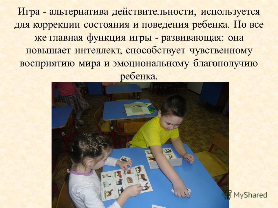 Игра - альтернатива действительности, используется для коррекции состояния и поведения ребенка. Но все же главная функция игры - развивающая: она повышает интеллект, способствует чувственному восприятию мира и эмоциональному благополучию ребенка.