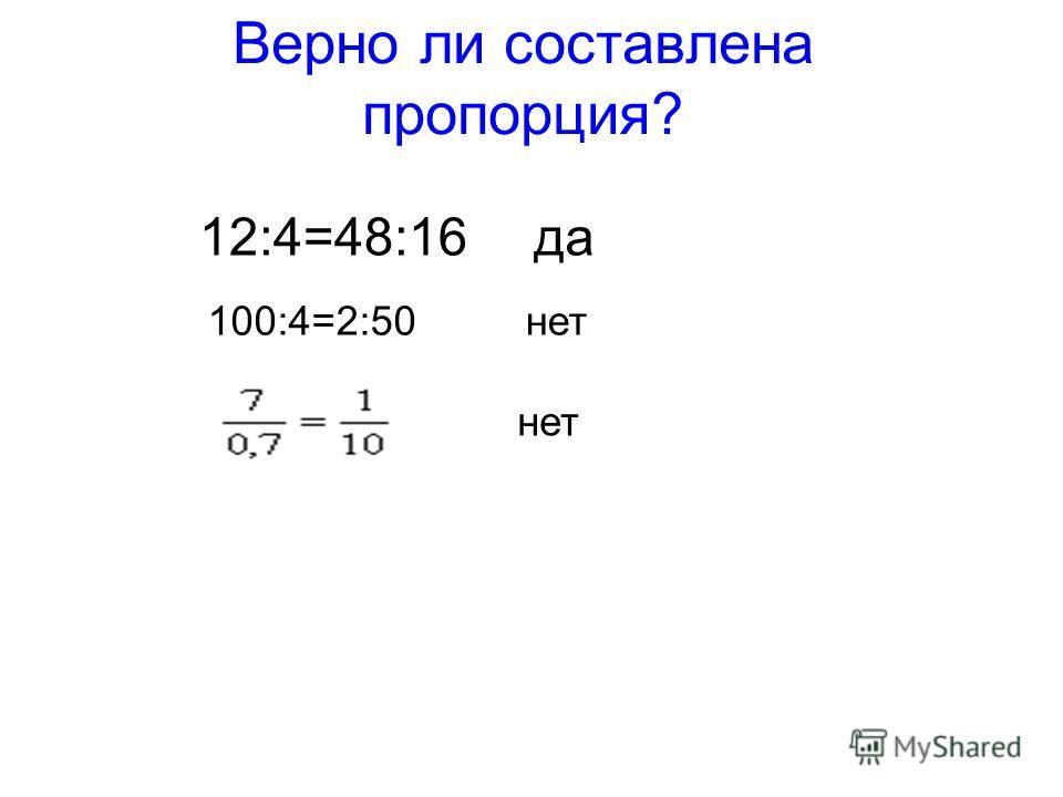 12:4=48:16 100:4=2:50 Верно ли составлена пропорция? да нет