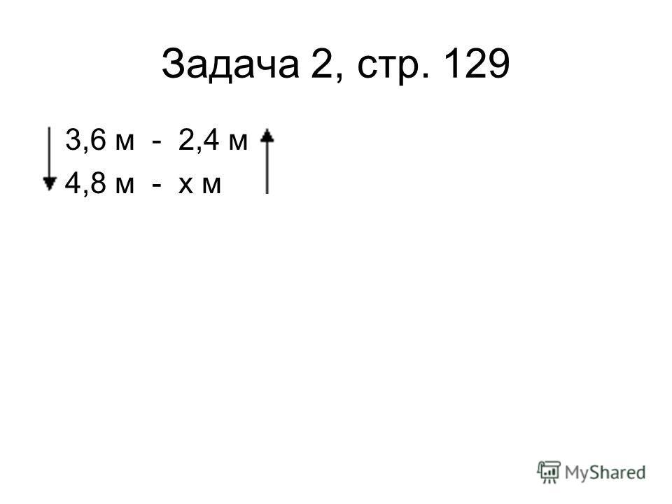 Задача 2, стр. 129 3,6 м - 2,4 м 4,8 м - х м