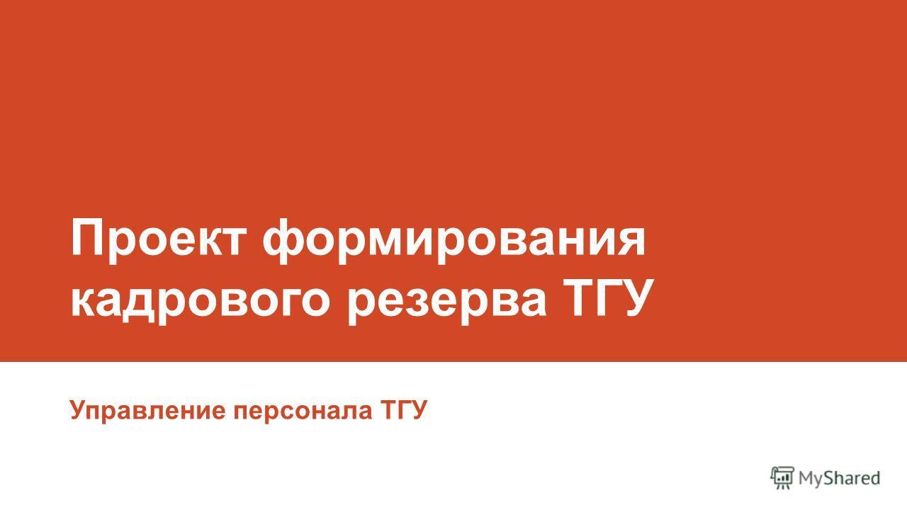 Проект формирования кадрового резерва ТГУ Управление персонала ТГУ