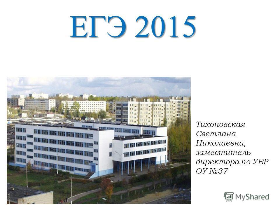 ЕГЭ 2015 Тихоновская Светлана Николаевна, заместитель директора по УВР ОУ 37