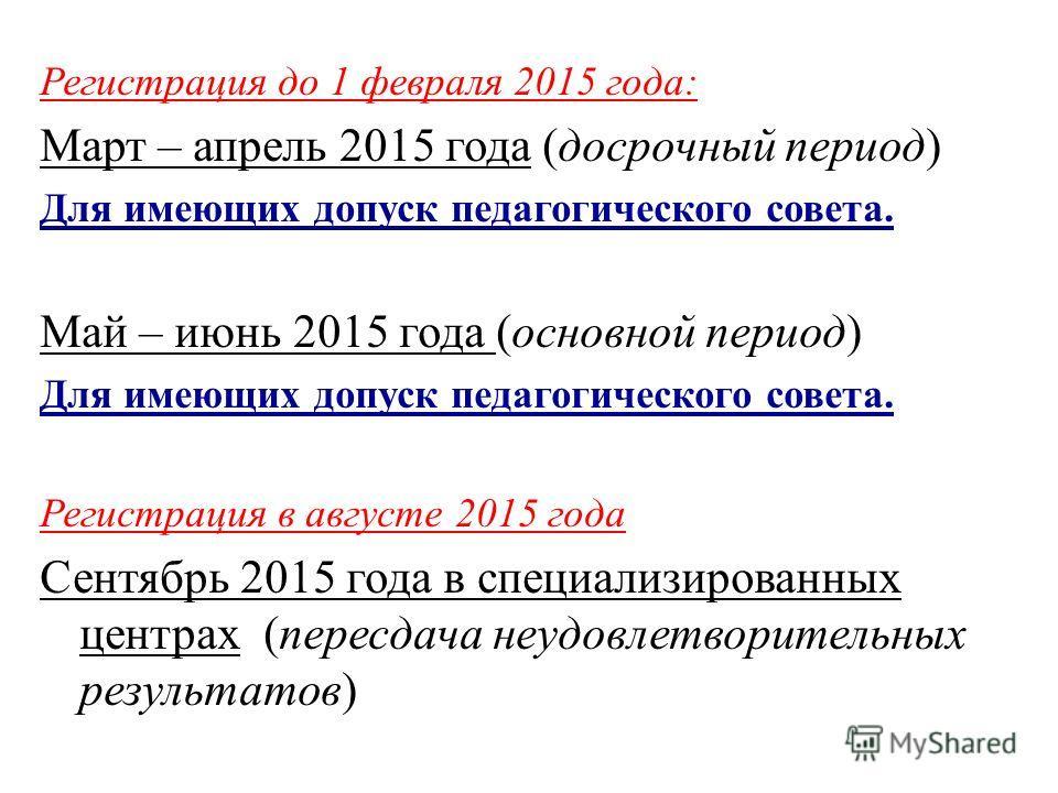 Регистрация до 1 февраля 2015 года: Март – апрель 2015 года (досрочный период) Для имеющих допуск педагогического совета. Май – июнь 2015 года (основной период) Для имеющих допуск педагогического совета. Регистрация в августе 2015 года Сентябрь 2015