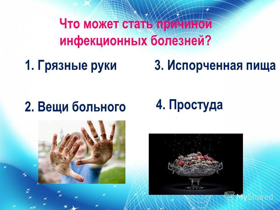 Что может стать причиной инфекционных болезней? 1. Грязные руки 2. Вещи больного 3. Испорченная пища 4. Простуда