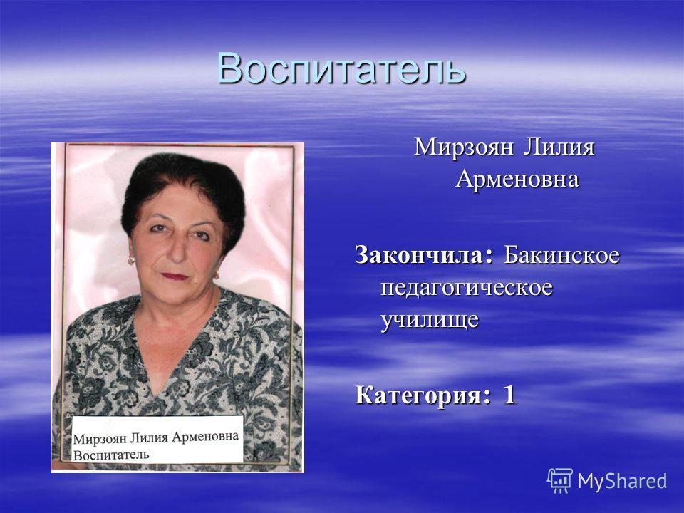 Воспитатель Мирзоян Лилия Арменовна Закончила : Бакинское педагогическое училище Категория : 1