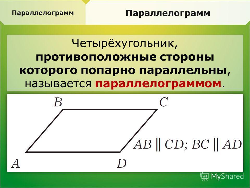 Четырёхугольник, противоположные стороны которого попарно параллельны, называется параллелограммом. Параллелограмм