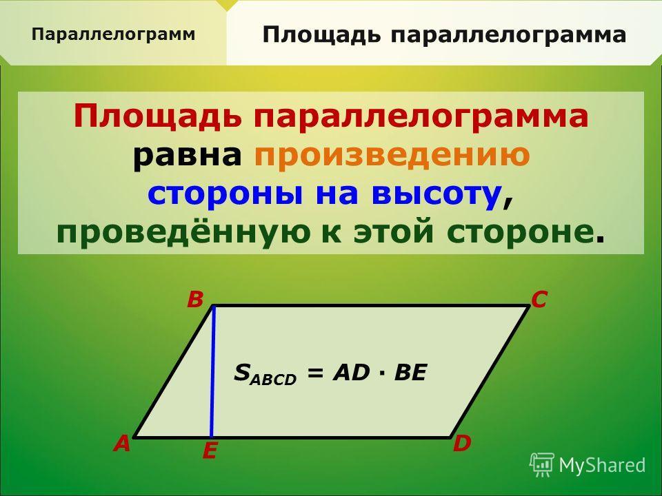 Параллелограмм Площадь параллелограмма равна произведению стороны на высоту, проведённую к этой стороне. S ABCD = AD · BE A BC D E