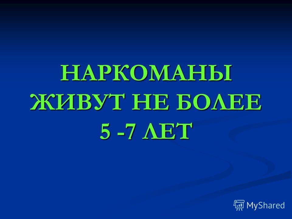 НАРКОМАНЫ ЖИВУТ НЕ БОЛЕЕ 5 -7 ЛЕТ
