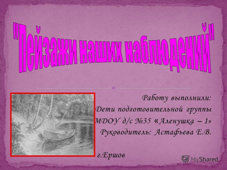Работу выполнили: Дети подготовительной группы МДОУ д/с 35 « Аленушка – 1» Руководитель: Астафьева Е.В. г.Ершов