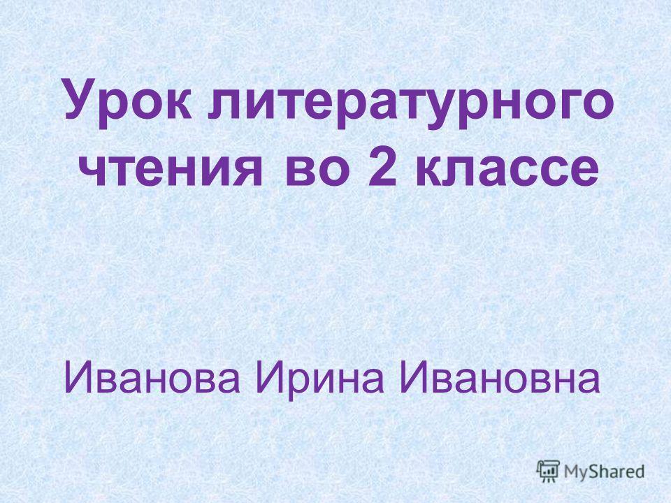 Урок литературного чтения во 2 классе Иванова Ирина Ивановна