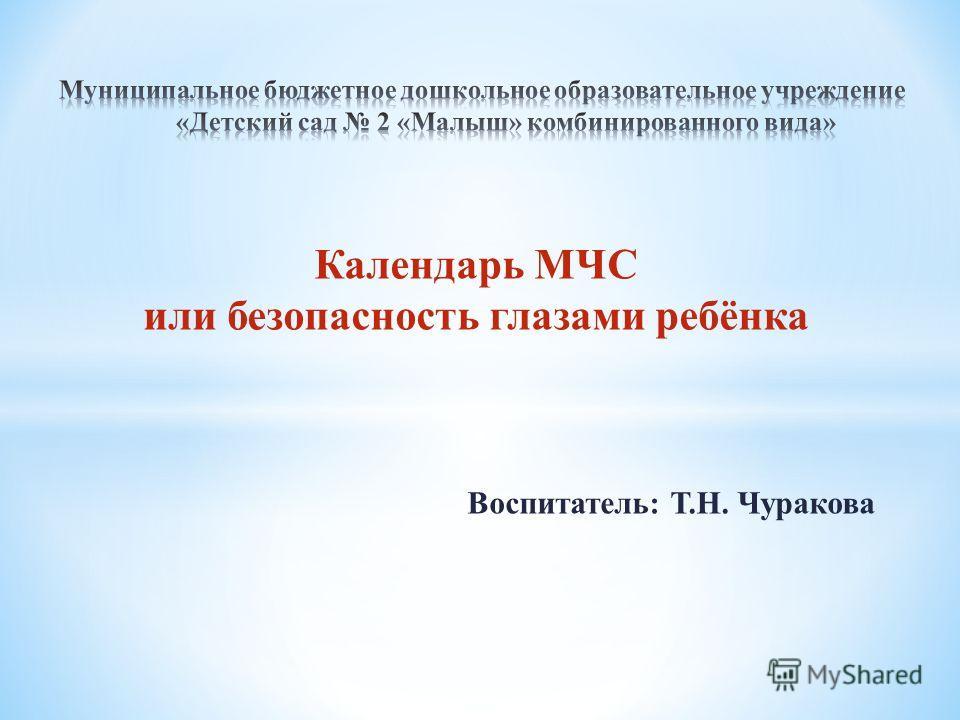 Календарь МЧС или безопасность глазами ребёнка Воспитатель: Т.Н. Чуракова