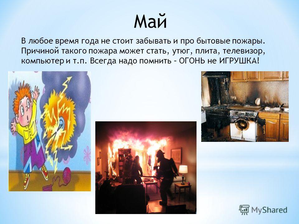 Май В любое время года не стоит забывать и про бытовые пожары. Причиной такого пожара может стать, утюг, плита, телевизор, компьютер и т.п. Всегда надо помнить – ОГОНЬ не ИГРУШКА!
