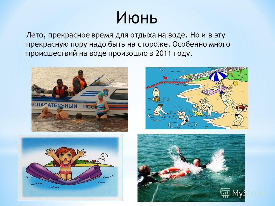 Июнь Лето, прекрасное время для отдыха на воде. Но и в эту прекрасную пору надо быть на стороже. Особенно много происшествий на воде произошло в 2011 году.