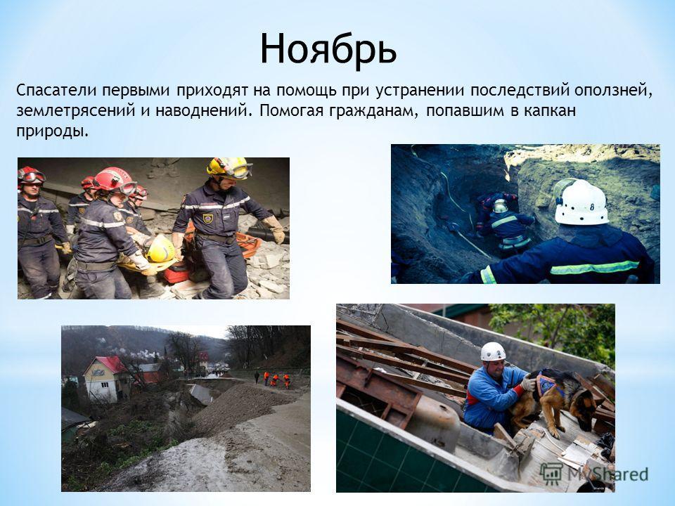 Ноябрь Спасатели первыми приходят на помощь при устранении последствий оползней, землетрясений и наводнений. Помогая гражданам, попавшим в капкан природы.