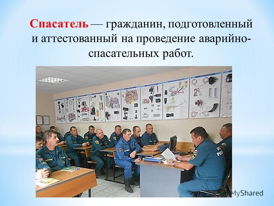 Спасатель гражданин, подготовленный и аттестованный на проведение аварийно- спасательных работ.